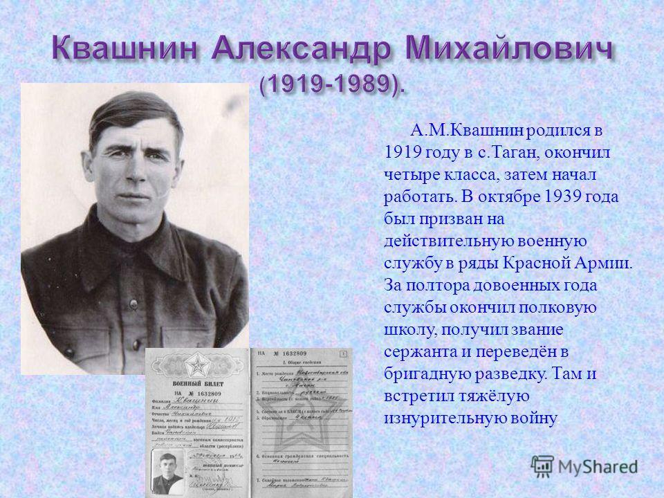 А. М. Квашнин родился в 1919 году в с. Таган, окончил четыре класса, затем начал работать. В октябре 1939 года был призван на действительную военную службу в ряды Красной Армии. За полтора довоенных года службы окончил полковую школу, получил звание