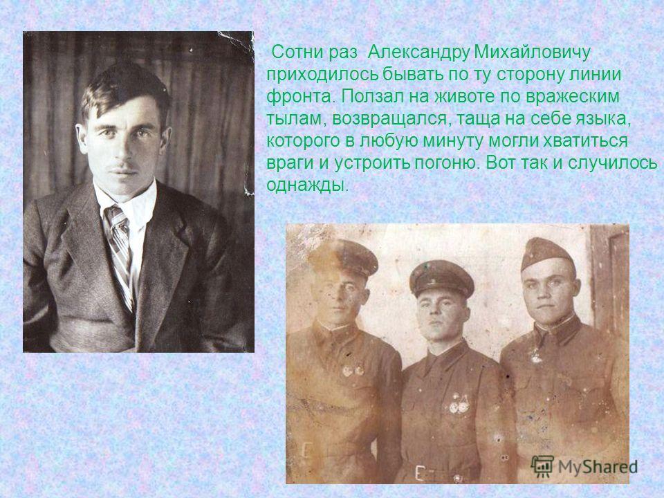 Сотни раз Александру Михайловичу приходилось бывать по ту сторону линии фронта. Ползал на животе по вражеским тылам, возвращался, таща на себе языка, которого в любую минуту могли хватиться враги и устроить погоню. Вот так и случилось однажды.