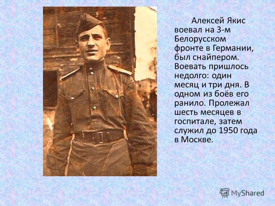 Алексей Якис воевал на 3-м Белорусском фронте в Германии, был снайпером. Воевать пришлось недолго: один месяц и три дня. В одном из боёв его ранило. Пролежал шесть месяцев в госпитале, затем служил до 1950 года в Москве.