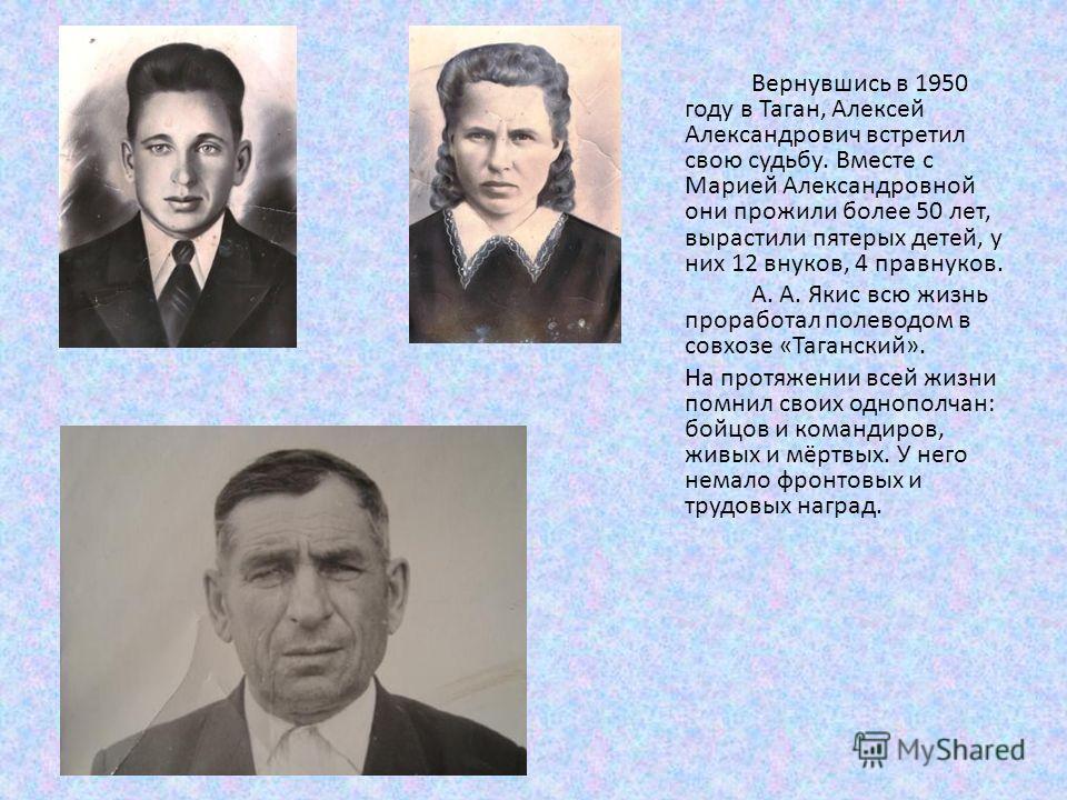 Вернувшись в 1950 году в Таган, Алексей Александрович встретил свою судьбу. Вместе с Марией Александровной они прожили более 50 лет, вырастили пятерых детей, у них 12 внуков, 4 правнуков. А. А. Якис всю жизнь проработал полеводом в совхозе «Таганский