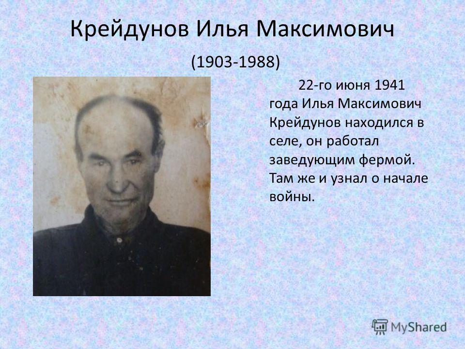 Крейдунов Илья Максимович (1903-1988) 22-го июня 1941 года Илья Максимович Крейдунов находился в селе, он работал заведующим фермой. Там же и узнал о начале войны.