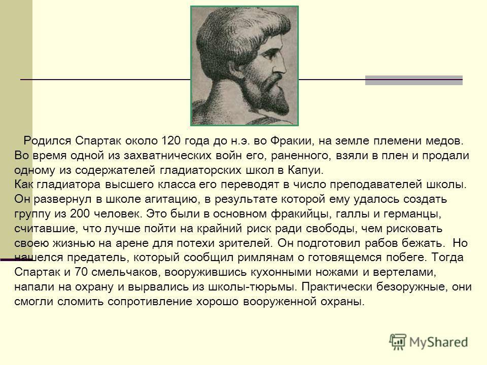 Родился Спартак около 120 года до н.э. во Фракии, на земле племени медов. Во время одной из захватнических войн его, раненного, взяли в плен и продали одному из содержателей гладиаторских школ в Капуи. Как гладиатора высшего класса его переводят в чи