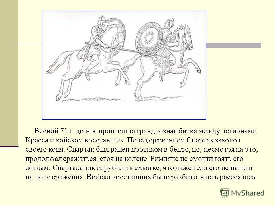 Весной 71 г. до н.э. произошла грандиозная битва между легионами Красса и войском восставших. Перед сражением Спартак заколол своего коня. Спартак был ранен дротиком в бедро, но, несмотря на это, продолжал сражаться, стоя на колене. Римляне не смогли