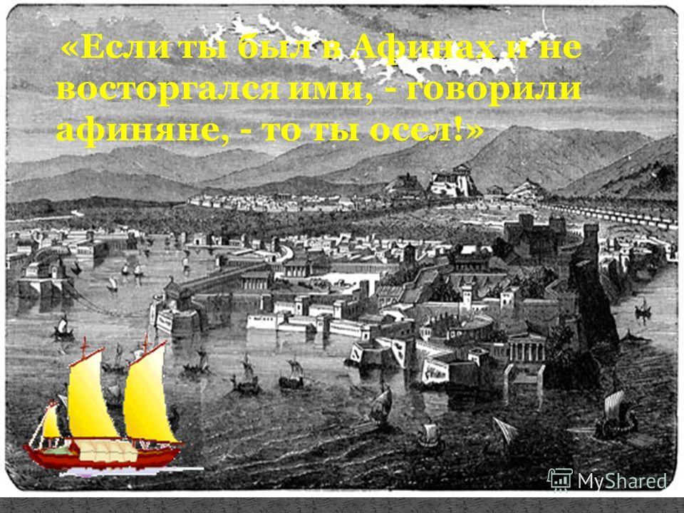 «Если ты был в Афинах и не восторгался ими, - говорили афиняне, - то ты осел!»