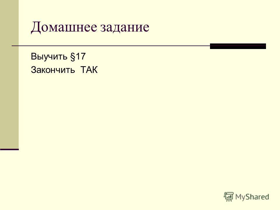 Домашнее задание Выучить §17 Закончить ТАК