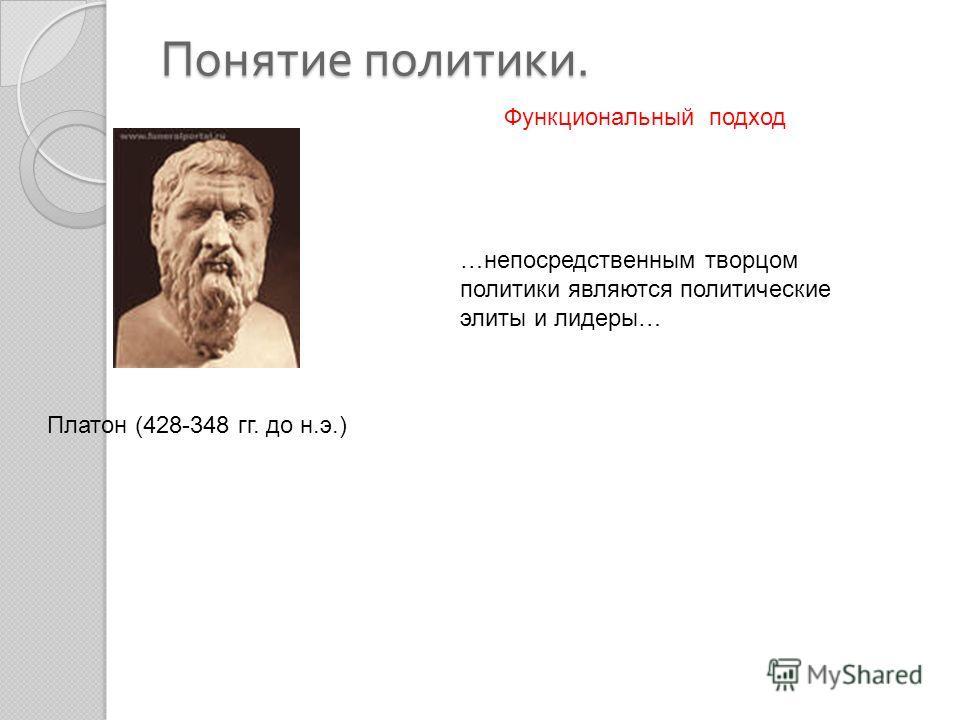 Понятие политики. Платон (428-348 гг. до н.э.) …непосредственным творцом политики являются политические элиты и лидеры… Функциональный подход
