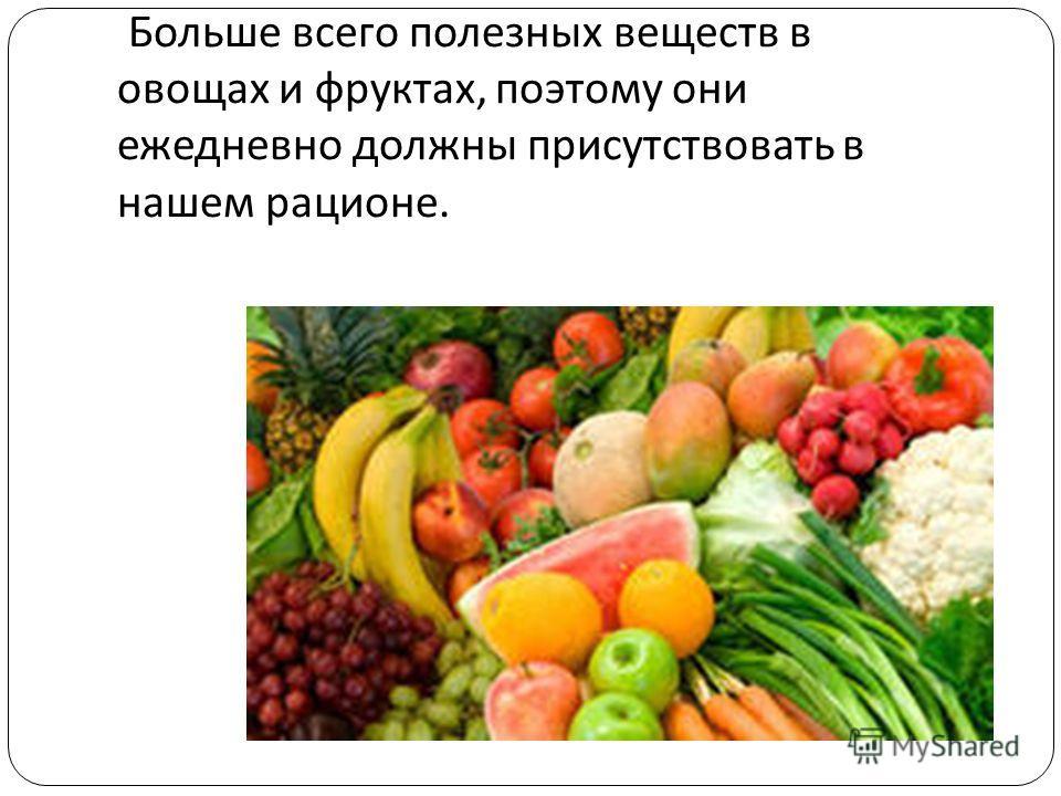 Больше всего полезных веществ в овощах и фруктах, поэтому они ежедневно должны присутствовать в нашем рационе.