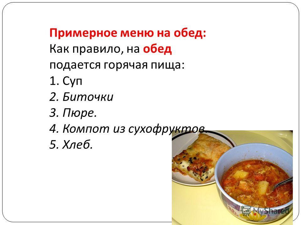 Примерное меню на обед: Как правило, на обед подается горячая пища: 1. Суп 2. Биточки 3. Пюре. 4. Компот из сухофруктов. 5. Хлеб.