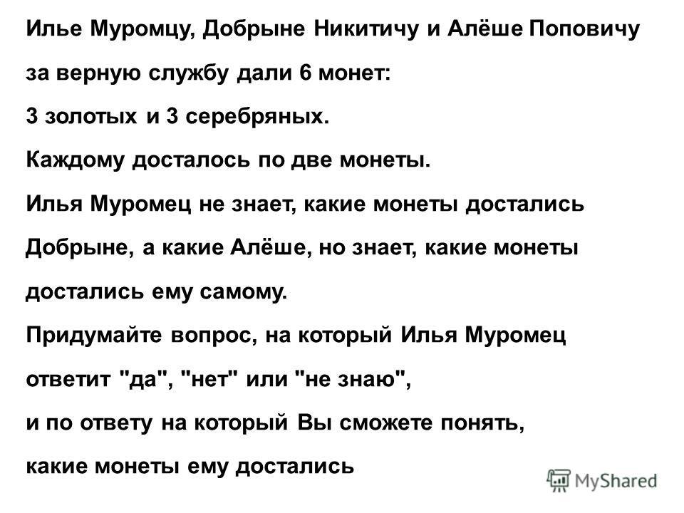 Илье Муромцу, Добрыне Никитичу и Алёше Поповичу за верную службу дали 6 монет: 3 золотых и 3 серебряных. Каждому досталось по две монеты. Илья Муромец не знает, какие монеты достались Добрыне, а какие Алёше, но знает, какие монеты достались ему самом