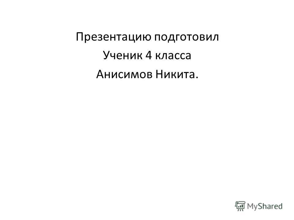 Презентацию подготовил Ученик 4 класса Анисимов Никита.