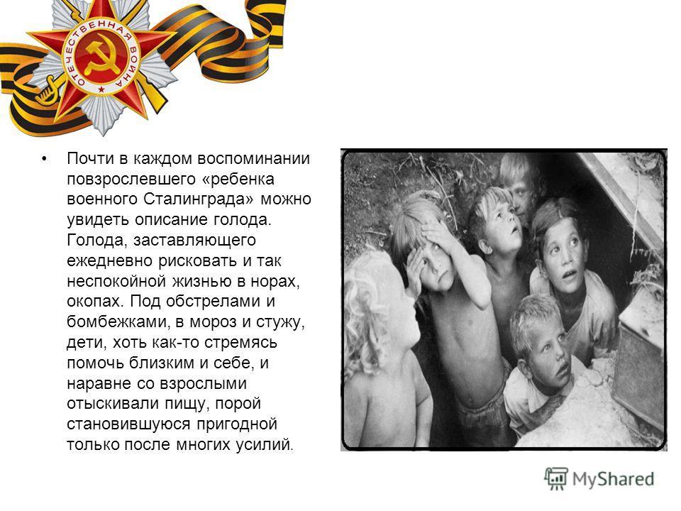 Почти в каждом воспоминании повзрослевшего «ребенка военного Сталинграда» можно увидеть описание голода. Голода, заставляющего ежедневно рисковать и так неспокойной жизнью в норах, окопах. Под обстрелами и бомбежками, в мороз и стужу, дети, хоть как-