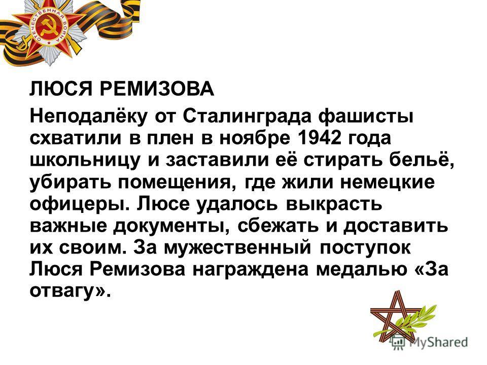 ЛЮСЯ РЕМИЗОВА Неподалёку от Сталинграда фашисты схватили в плен в ноябре 1942 года школьницу и заставили её стирать бельё, убирать помещения, где жили немецкие офицеры. Люсе удалось выкрасть важные документы, сбежать и доставить их своим. За мужестве