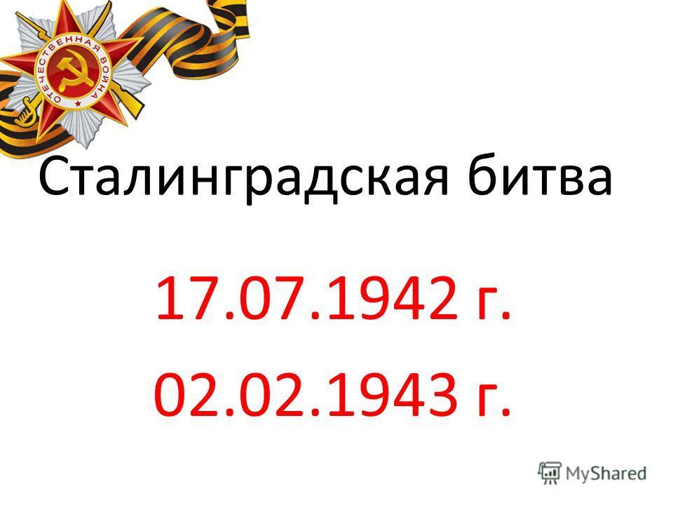 Сталинградская битва 17.07.1942 г. 02.02.1943 г.