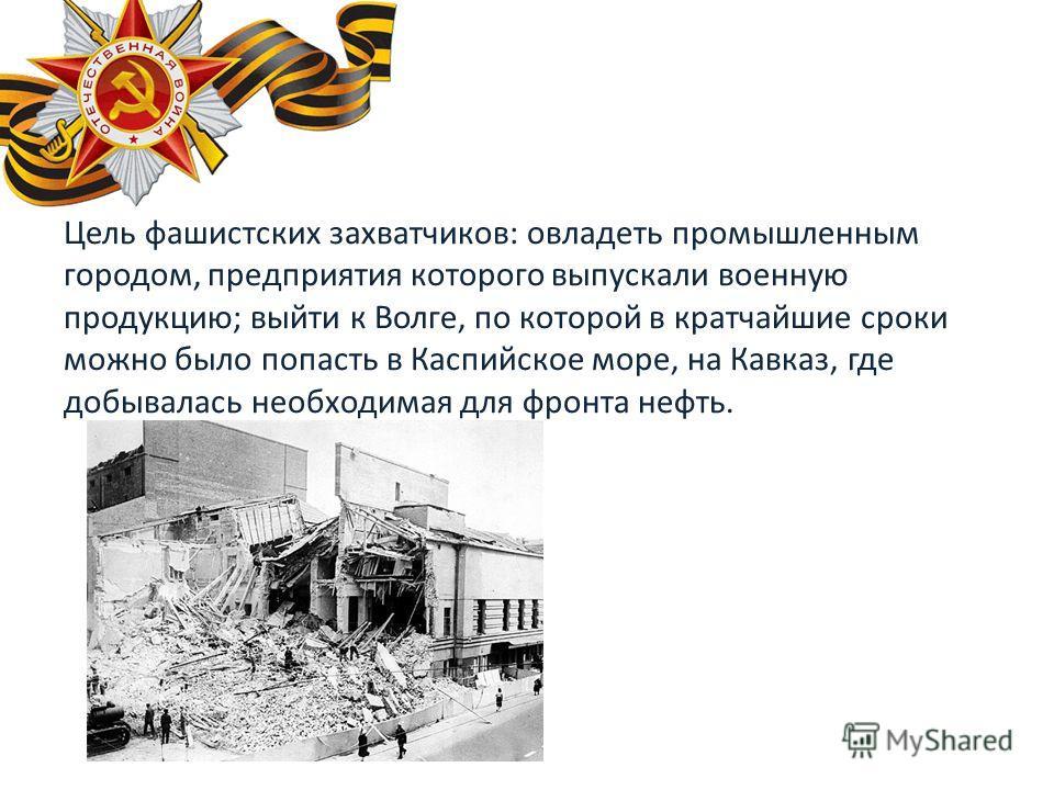 Цель фашистских захватчиков: овладеть промышленным городом, предприятия которого выпускали военную продукцию; выйти к Волге, по которой в кратчайшие сроки можно было попасть в Каспийское море, на Кавказ, где добывалась необходимая для фронта нефть.