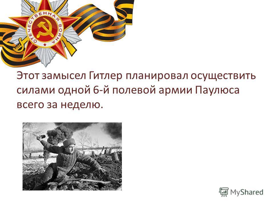 Этот замысел Гитлер планировал осуществить силами одной 6-й полевой армии Паулюса всего за неделю.