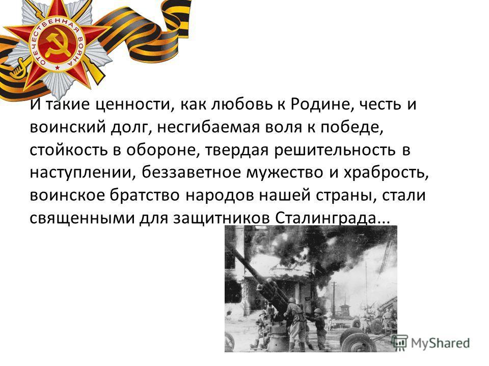 И такие ценности, как любовь к Родине, честь и воинский долг, несгибаемая воля к победе, стойкость в обороне, твердая решительность в наступлении, беззаветное мужество и храбрость, воинское братство народов нашей страны, стали священными для защитник
