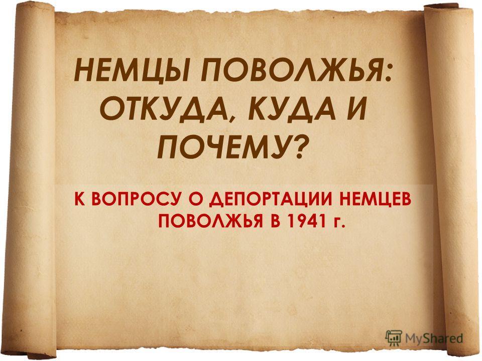 НЕМЦЫ ПОВОЛЖЬЯ: ОТКУДА, КУДА И ПОЧЕМУ? К ВОПРОСУ О ДЕПОРТАЦИИ НЕМЦЕВ ПОВОЛЖЬЯ В 1941 г.
