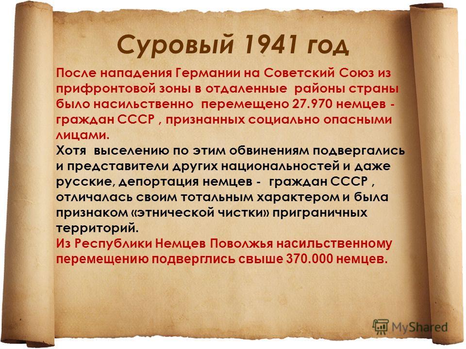 Суровый 1941 год После нападения Германии на Советский Союз из прифронтовой зоны в отдаленные районы страны было насильственно перемещено 27.970 немцев - граждан СССР, признанных социально опасными лицами. Хотя выселению по этим обвинениям подвергали