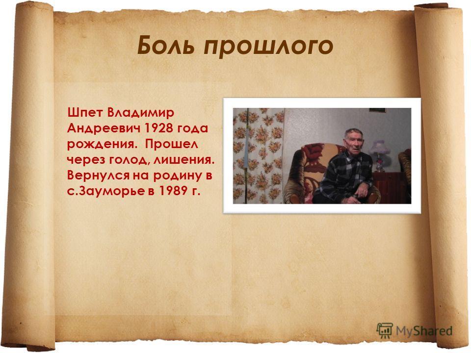Боль прошлого Шпет Владимир Андреевич 1928 года рождения. Прошел через голод, лишения. Вернулся на родину в с.Зауморье в 1989 г.