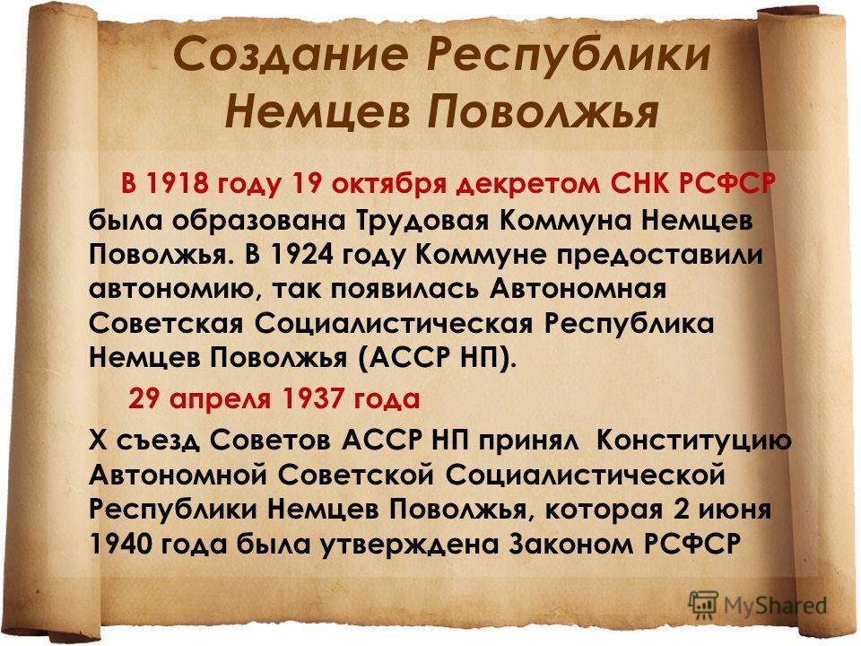 Создание Республики Немцев Поволжья В 1918 году 19 октября декретом СНК РСФСР была образована Трудовая Коммуна Немцев Поволжья. В 1924 году Коммуне предоставили автономию, так появилась Автономная Советская Социалистическая Республика Немцев Поволжья