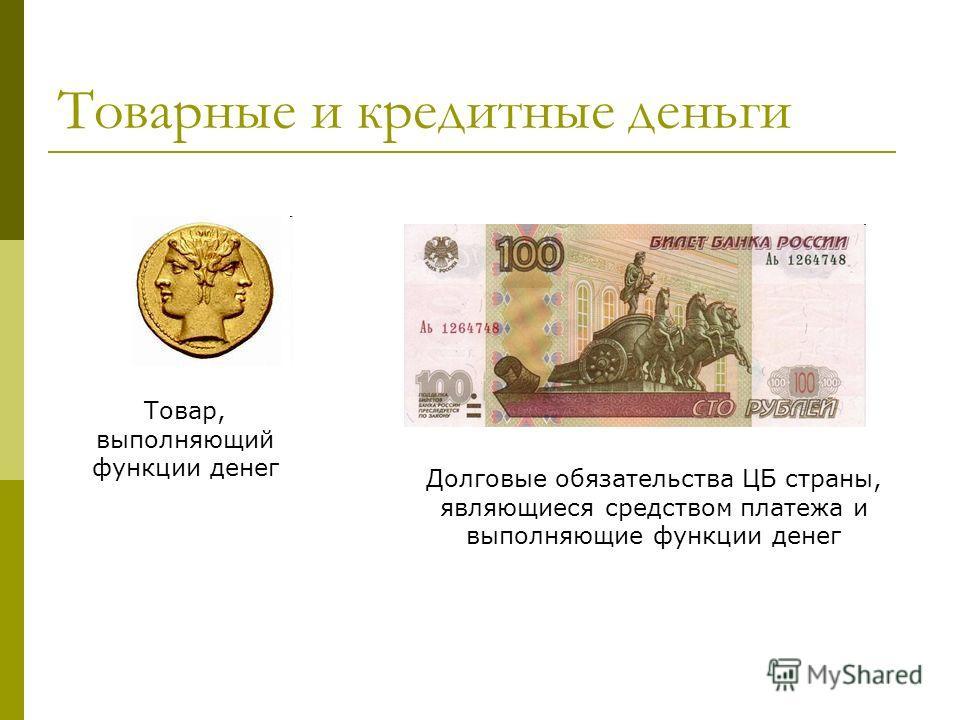 Товарные и кредитные деньги Долговые обязательства ЦБ страны, являющиеся средством платежа и выполняющие функции денег Товар, выполняющий функции денег