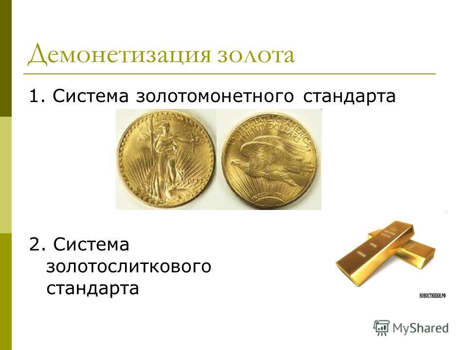 Демонетизация золота 1. Система золотомонетного стандарта 2. Система золотослиткового стандарта