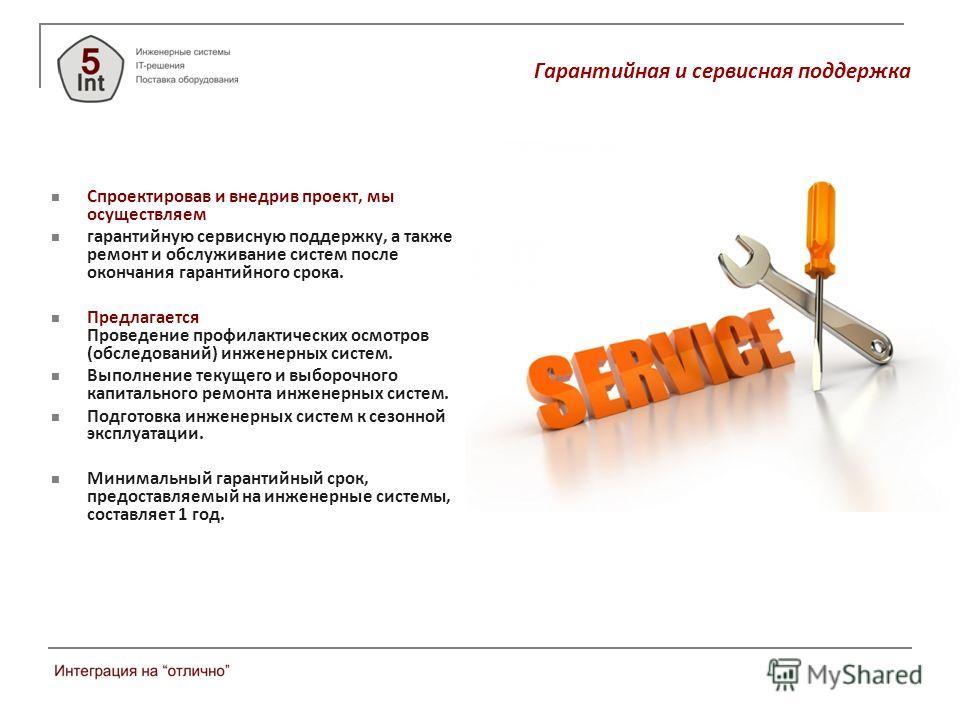 Гарантийная и сервисная поддержка Спроектировав и внедрив проект, мы осуществляем гарантийную сервисную поддержку, а также ремонт и обслуживание систем после окончания гарантийного срока. Предлагается Проведение профилактических осмотров (обследовани