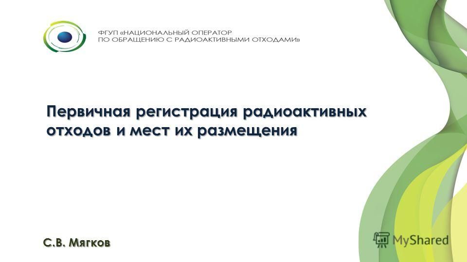 Первичная регистрация радиоактивных отходов и мест их размещения С.В. Мягков
