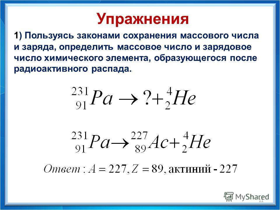 Упражнения 1) Пользуясь законами сохранения массового числа и заряда, определить массовое число и зарядовое число химического элемента, образующегося после радиоактивного распада. 11