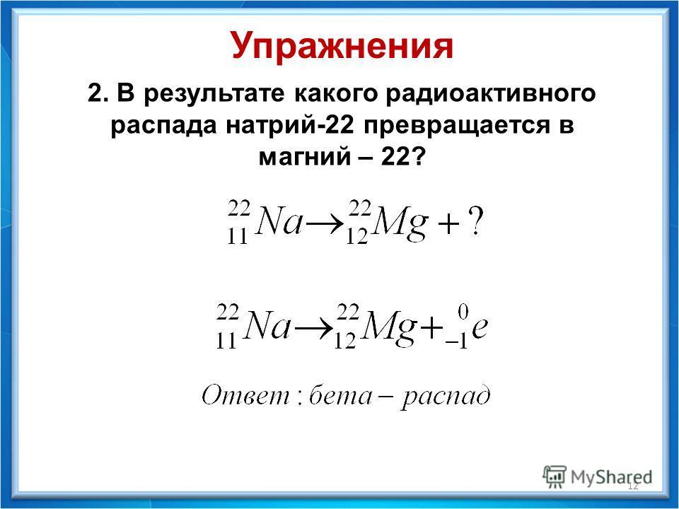 Упражнения 2. В результате какого радиоактивного распада натрий-22 превращается в магний – 22? 12