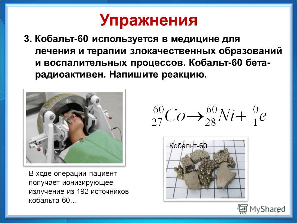 13 3. Кобальт-60 используется в медицине для лечения и терапии злокачественных образований и воспалительных процессов. Кобальт-60 бета- радиоактивен. Напишите реакцию. В ходе операции пациент получает ионизирующее излучение из 192 источников кобальта