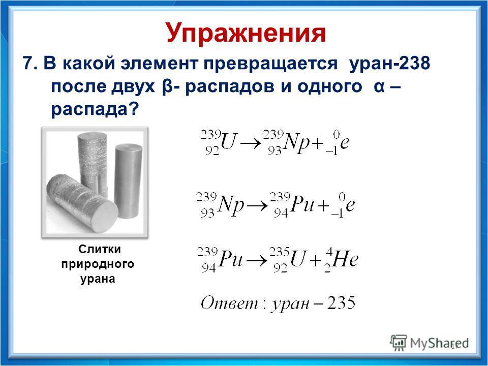 7. В какой элемент превращается уран-238 после двух β- распадов и одного α – распада? 17 Упражнения Слитки природного урана