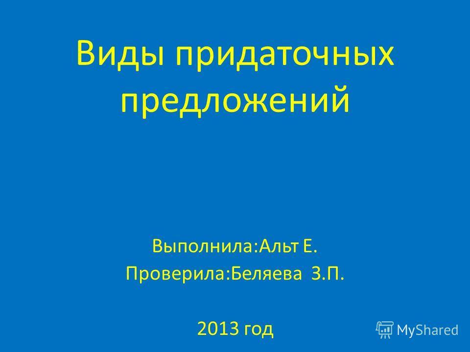 Виды придаточных предложений Выполнила:Альт Е. Проверила:Беляева З.П. 2013 год