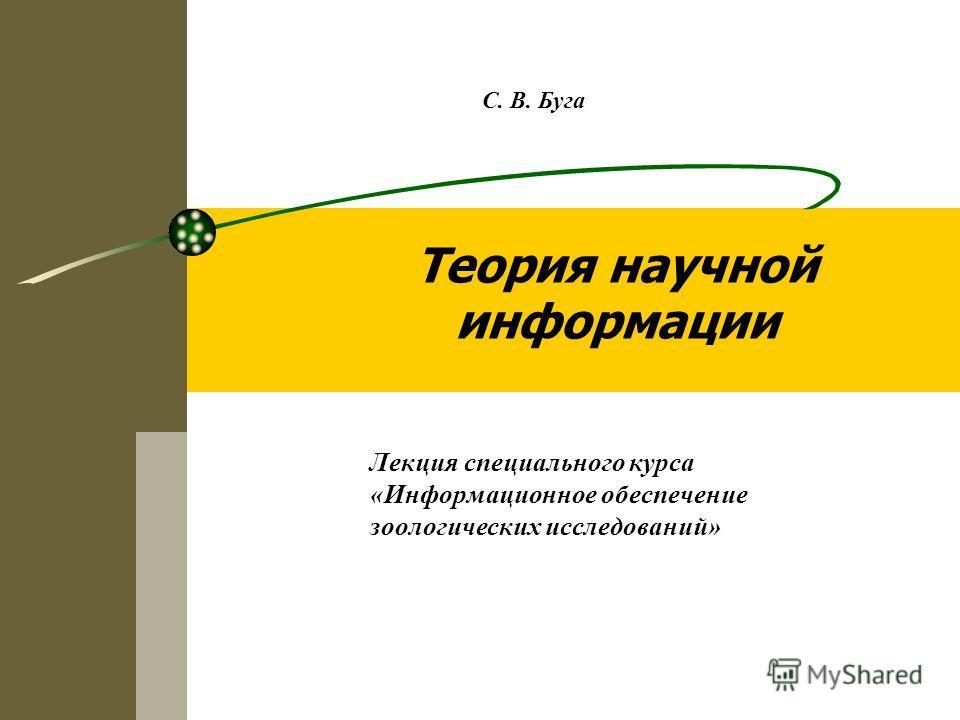 Теория научной информации Лекция специального курса «Информационное обеспечение зоологических исследований» С. В. Буга