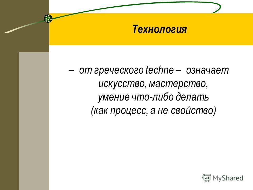 Технология – от греческого techne – означает искусство, мастерство, умение что-либо делать (как процесс, а не свойство)