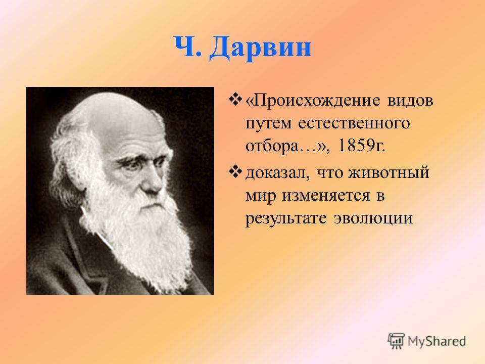 Ч. Дарвин «Происхождение видов путем естественного отбора…», 1859г. доказал, что животный мир изменяется в результате эволюции