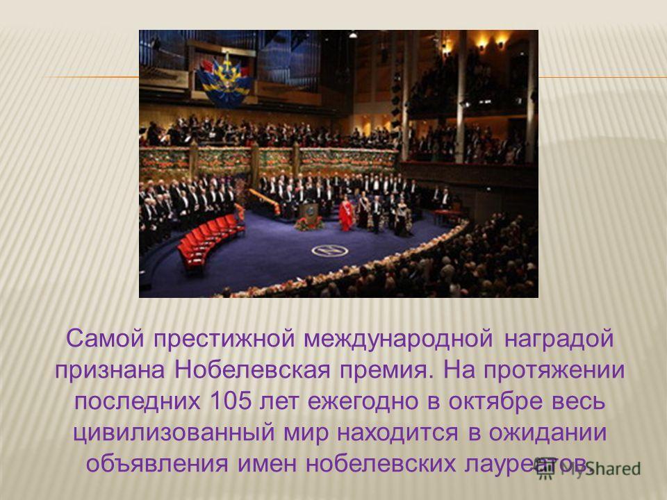 Самой престижной международной наградой признана Нобелевская премия. На протяжении последних 105 лет ежегодно в октябре весь цивилизованный мир находится в ожидании объявления имен нобелевских лауреатов.