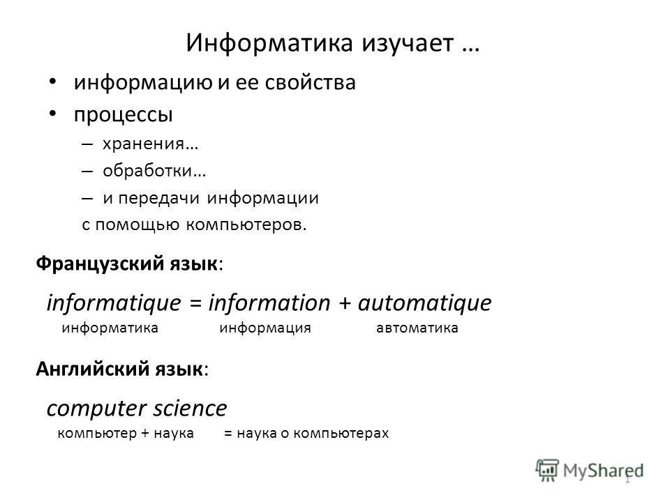 1 Информатика изучает … информацию и ее свойства процессы – хранения… – обработки… – и передачи информации с помощью компьютеров. informatique = information + automatique информатика информация автоматика Французский язык: Английский язык: computer s