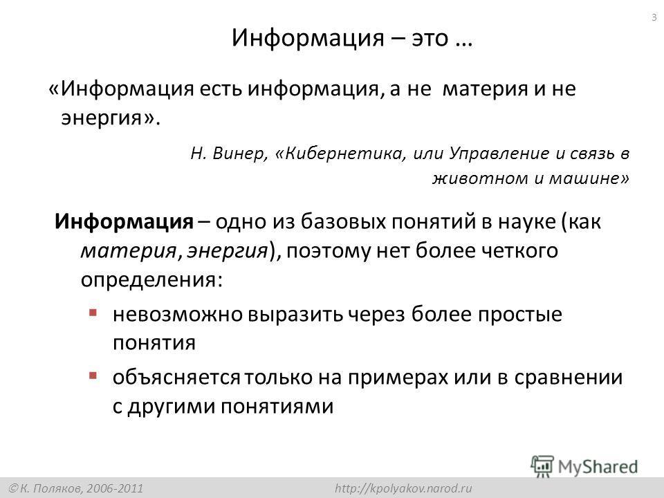 К. Поляков, 2006-2011 http://kpolyakov.narod.ru Информация – это … Информация – одно из базовых понятий в науке (как материя, энергия), поэтому нет более четкого определения: невозможно выразить через более простые понятия объясняется только на приме