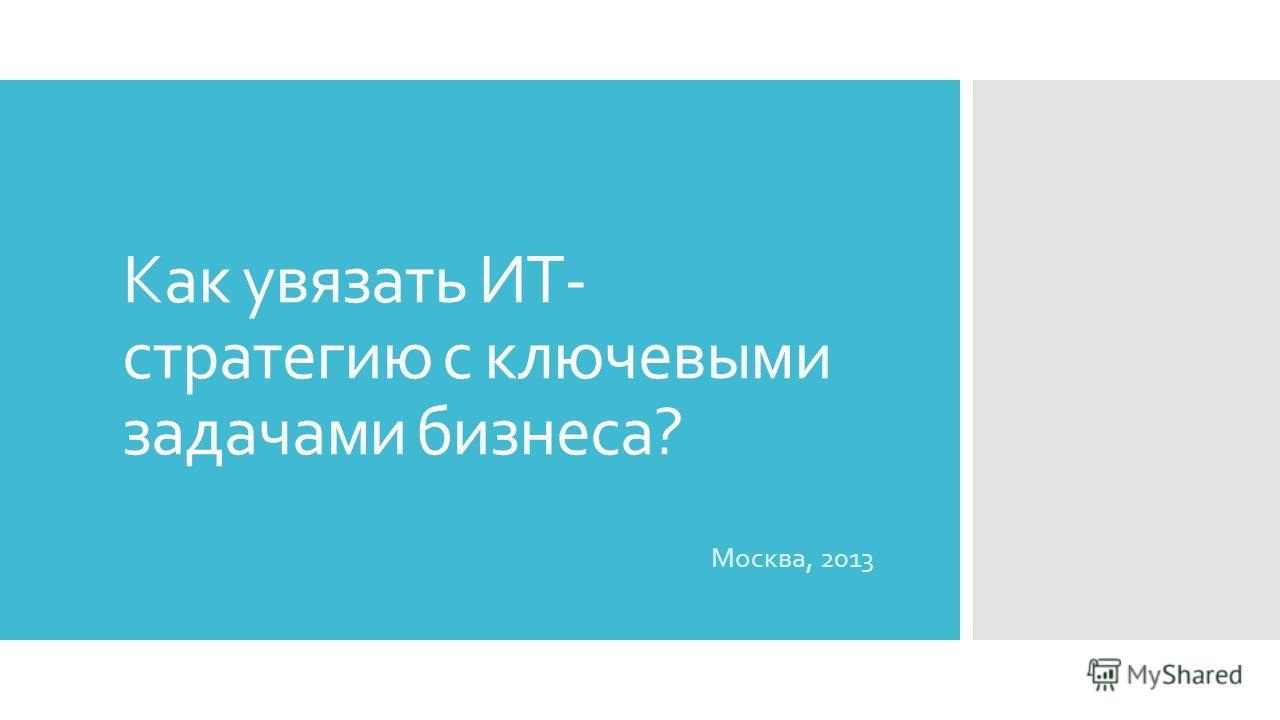 Как увязать ИТ- стратегию с ключевыми задачами бизнеса? Москва, 2013