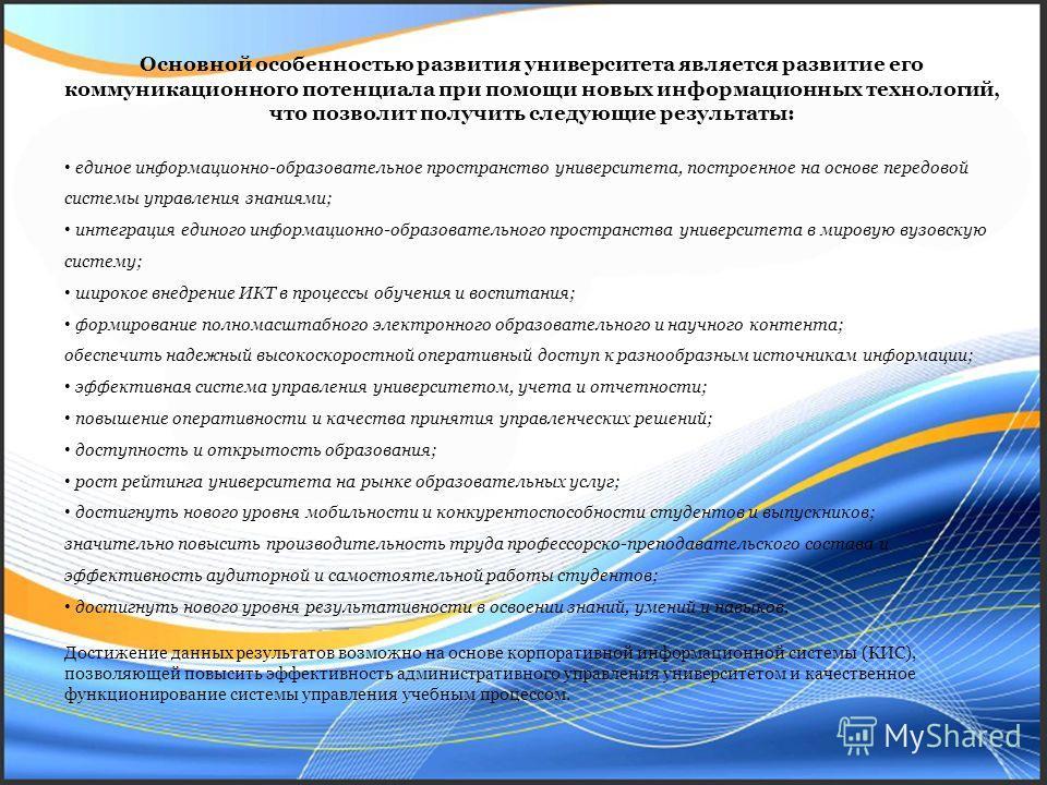 Основной особенностью развития университета является развитие его коммуникационного потенциала при помощи новых информационных технологий, что позволит получить следующие результаты: единое информационно-образовательное пространство университета, пос