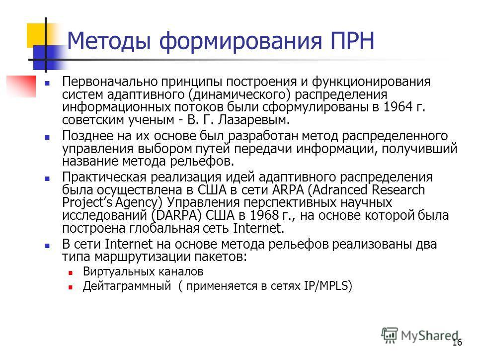 16 Методы формирования ПРН Первоначально принципы построения и функционирования систем адаптивного (динамического) распределения информационных потоков были сформулированы в 1964 г. советским ученым - В. Г. Лазаревым. Позднее на их основе был разрабо