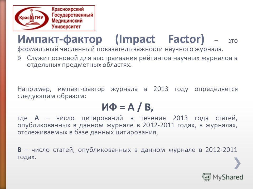 Импакт-фактор (Impact Factor) – это формальный численный показатель важности научного журнала. » Служит основой для выстраивания рейтингов научных журналов в отдельных предметных областях. Например, импакт-фактор журнала в 2013 году определяется след