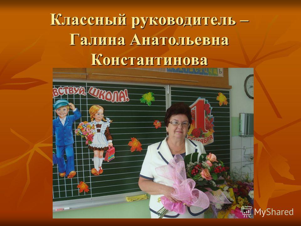 Классный руководитель – Галина Анатольевна Константинова