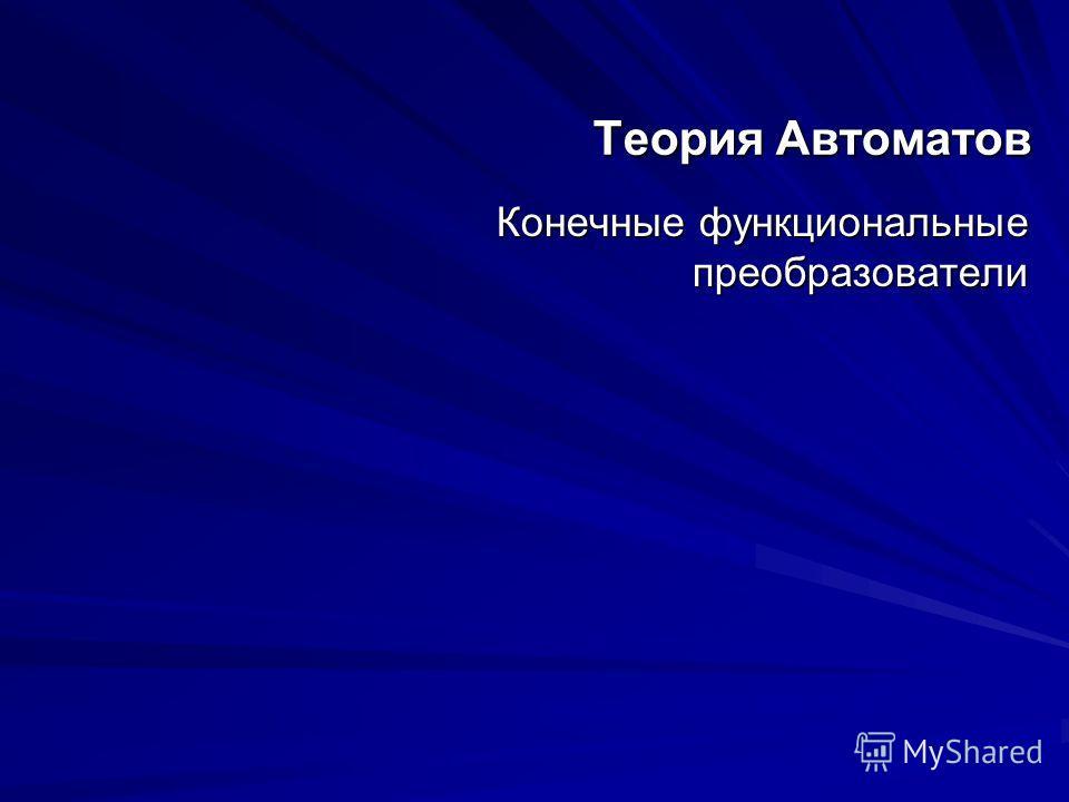 Теория Автоматов Конечные функциональные преобразователи Конечные функциональные преобразователи