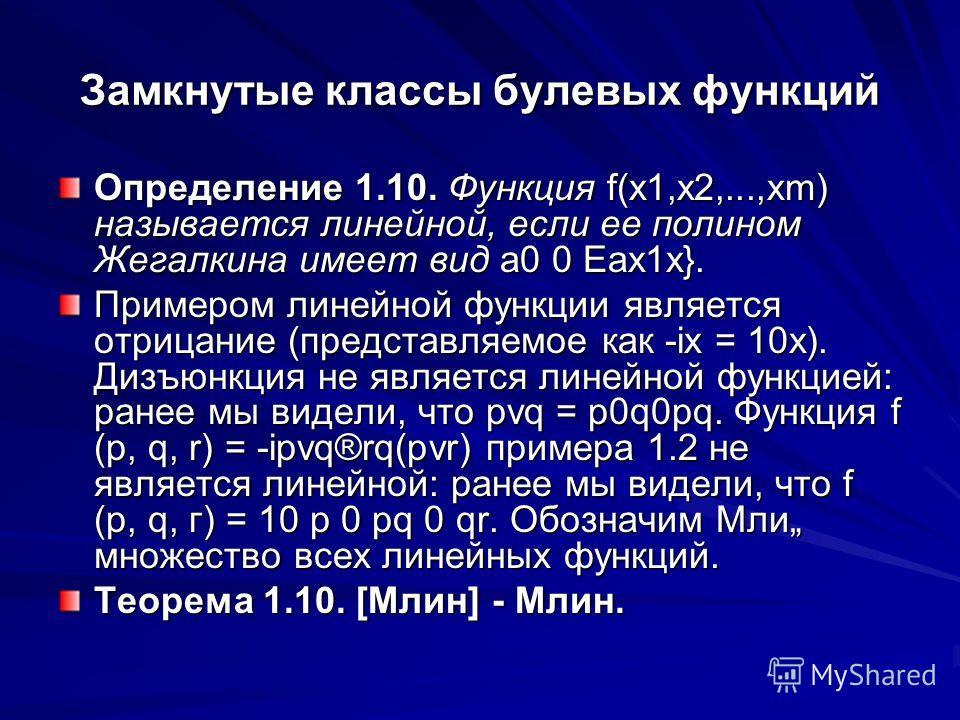 Замкнутые классы булевых функций Определение 1.10. Функция f(x1,x2,...,xm) называется линейной, если ее полином Жегалкина имеет вид а0 0 Еах1х}. Примером линейной функции является отрицание (представляемое как -ix = 10х). Дизъюнкция не является линей