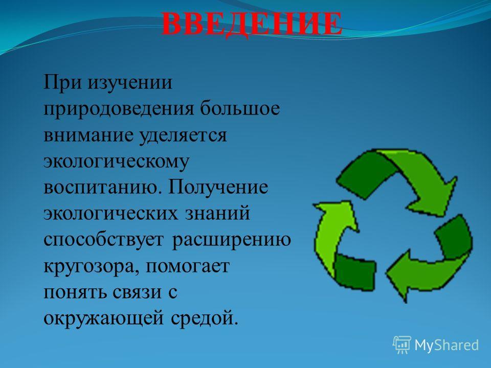 ВВЕДЕНИЕ При изучении природоведения большое внимание уделяется экологическому воспитанию. Получение экологических знаний способствует расширению кругозора, помогает понять связи с окружающей средой.