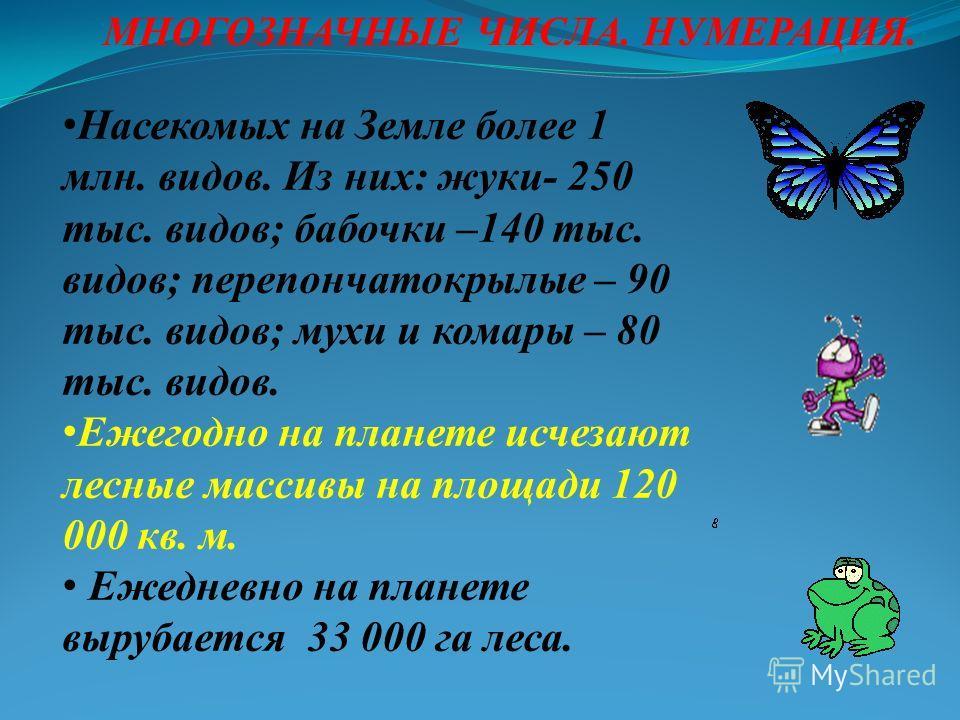 МНОГОЗНАЧНЫЕ ЧИСЛА. НУМЕРАЦИЯ. Насекомых на Земле более 1 млн. видов. Из них: жуки- 250 тыс. видов; бабочки –140 тыс. видов; перепончатокрылые – 90 тыс. видов; мухи и комары – 80 тыс. видов. Ежегодно на планете исчезают лесные массивы на площади 120