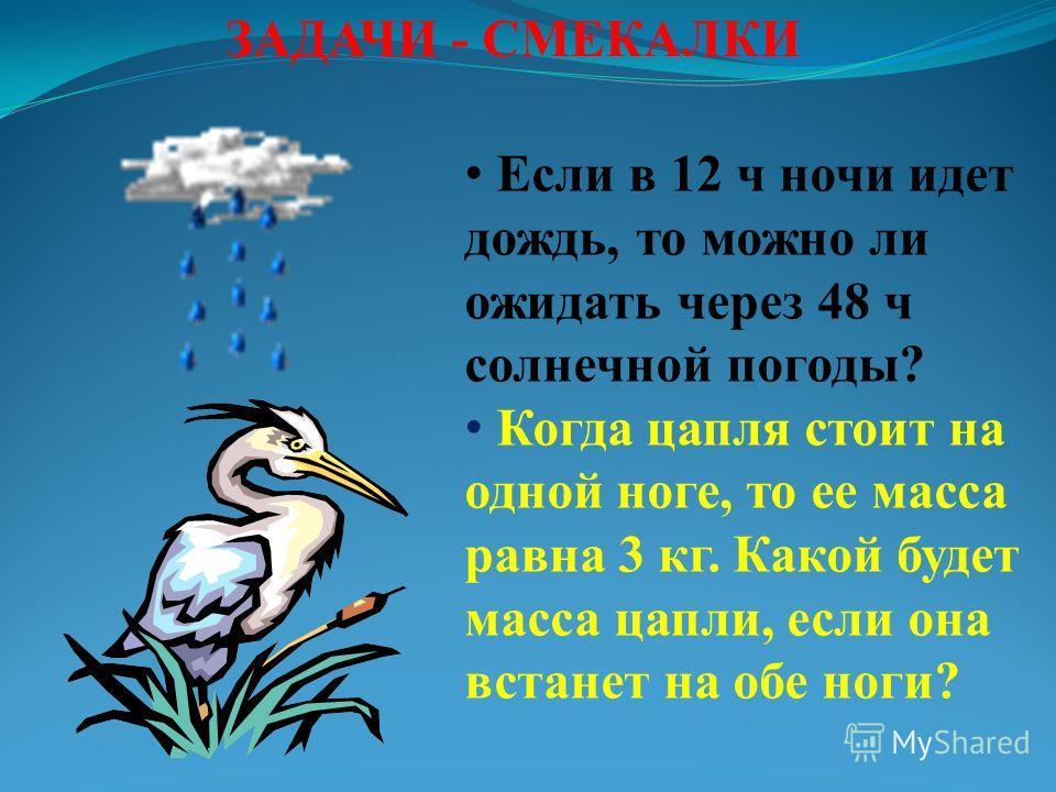 ЗАДАЧИ - СМЕКАЛКИ Если в 12 ч ночи идет дождь, то можно ли ожидать через 48 ч солнечной погоды? Когда цапля стоит на одной ноге, то ее масса равна 3 кг. Какой будет масса цапли, если она встанет на обе ноги?