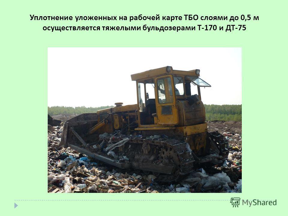 Уплотнение уложенных на рабочей карте ТБО слоями до 0,5 м осуществляется тяжелыми бульдозерами Т-170 и ДТ-75